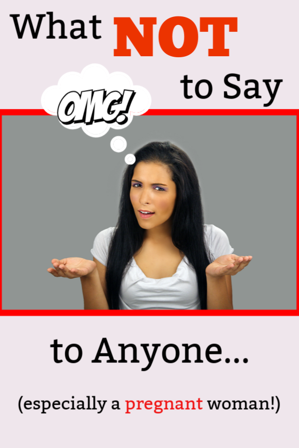 What Not To Say To Anyone...Especially a Pregnant Woman