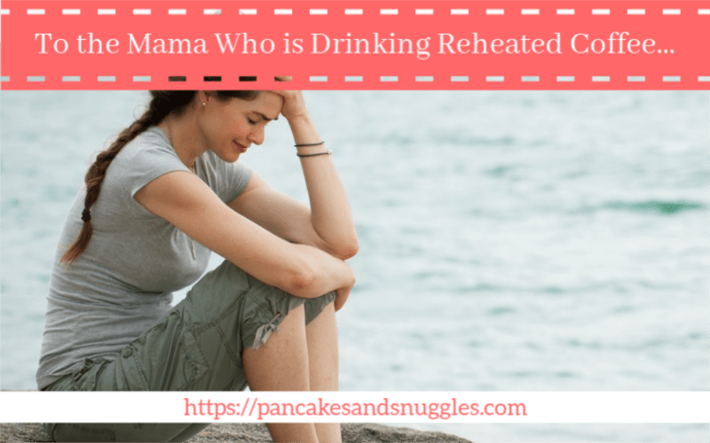 To the Mama Who is Drinking Reheated Coffee…